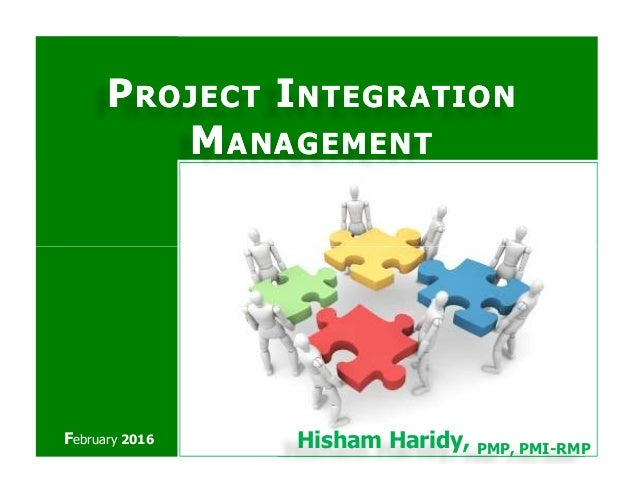 PPROJECTROJECT IINTEGRATIONNTEGRATION MMANAGEMENTANAGEMENT Hisham Haridy, PMP, PMI-RMP February 2016