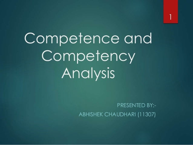 Competence and Competency Analysis PRESENTED BY:- ABHISHEK CHAUDHARI (11307) 1
