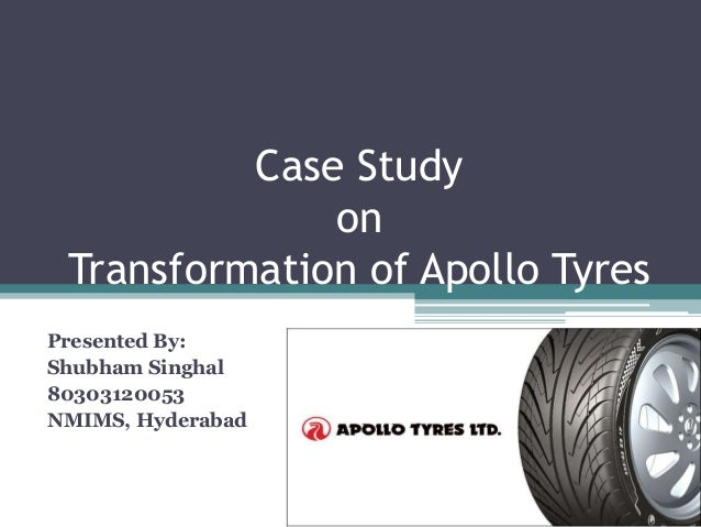 Case Study on Transformation of Apollo Tyres Presented By: Shubham Singhal 80303120053 NMIMS, Hyderabad