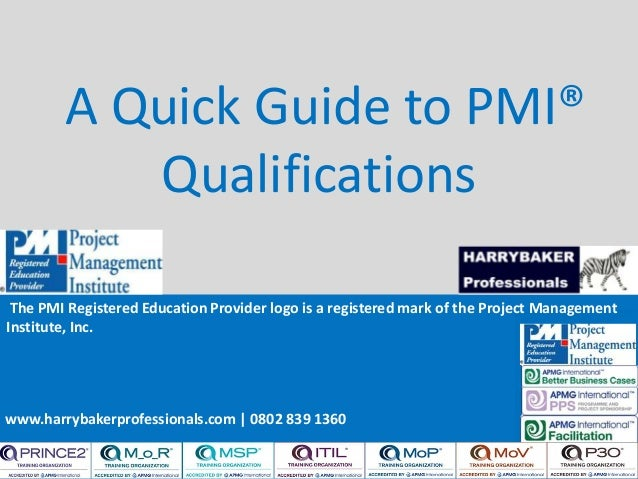 www.harrybakerprofessionals.com | 0802 839 1360 A Quick Guide to PMI® Qualifications The PMI Registered Education Provider...