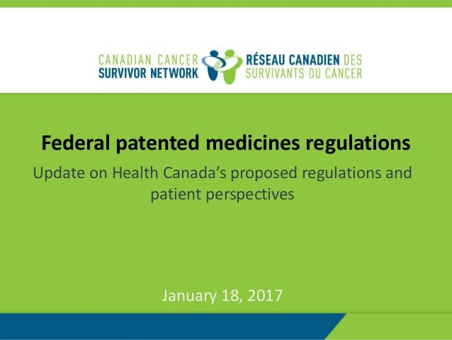 Federal patented medicines regulations Update on Health Canada's proposed regulations and patient perspectives January 18,...