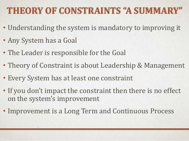 an analysis of the theory of constraints The theory of constraints (toc) - as developed by dr eliyahu goldratt - has seen a rapid expansion since the publication of his book, the goal as with most fast growing areas, you can quickly feel out of touch with new developments.