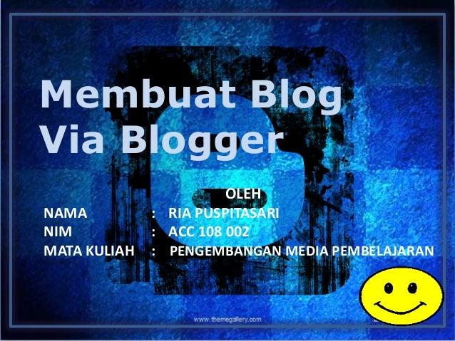 Membuat Blog Via Blogger OLEH NAMA : RIA PUSPITASARI NIM : ACC 108 002 MATA KULIAH : PENGEMBANGAN MEDIA PEMBELAJARAN