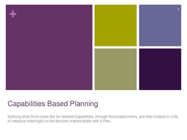 + Capabilities Based Planning Defining what Done looks like for needed Capabilities, through Accomplishments, and their Cr...