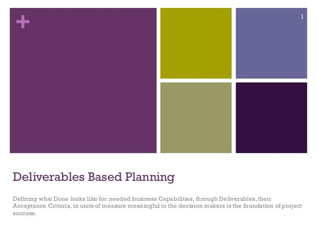 + Deliverables Based Planning Defining what Done looks like for needed business Capabilities, through Deliverables, their ...