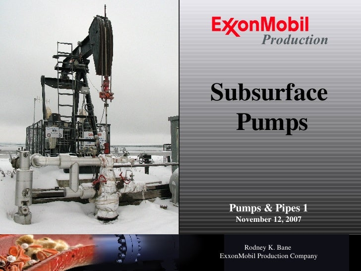 Subsurface  Pumps Pumps & Pipes 1 November 12, 2007 Rodney K. Bane   ExxonMobil Production Company Production