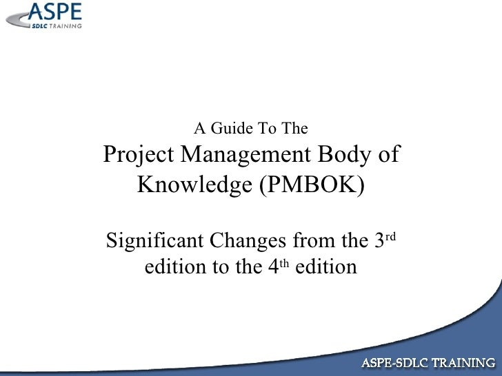 A Guide To The Project Management Body of Knowledge (PMBOK) Significant Changes from the 3 rd  edition to the 4 th  edition