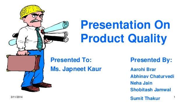 Presentation On Product Quality Presented To: Presented By: Ms. Japneet Kaur Aarohi Brar Abhinav Chaturvedi Neha Jain Shob...