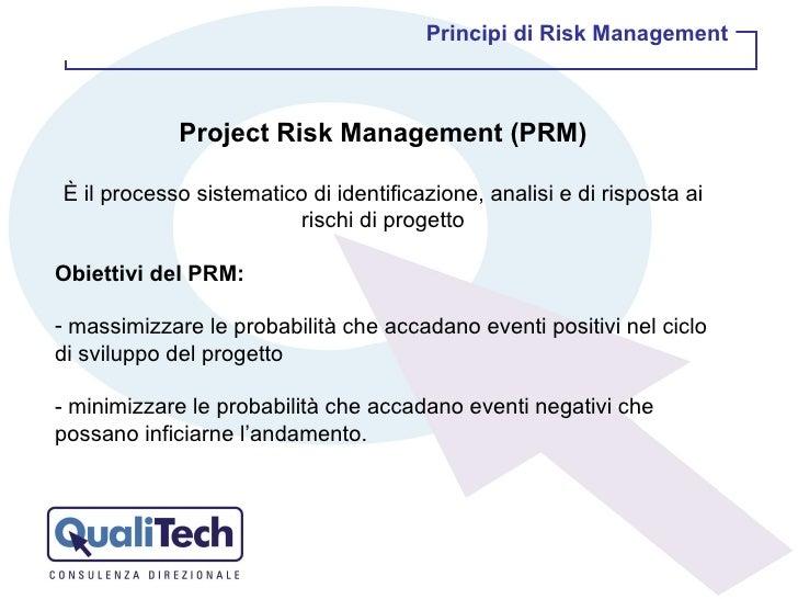 <ul><li>Project Risk Management (PRM) </li></ul><ul><li>È il processo sistematico di identificazione, analisi e di rispost...