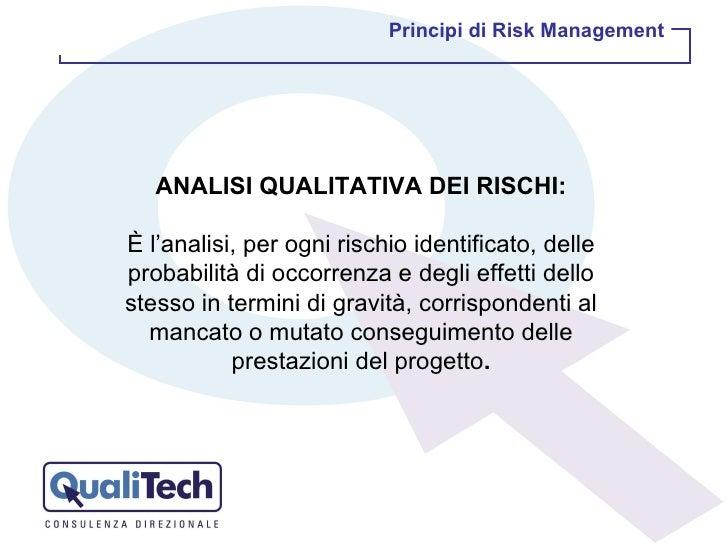 ANALISI QUALITATIVA DEI RISCHI: È l'analisi, per ogni rischio identificato, delle probabilità di occorrenza e degli effett...