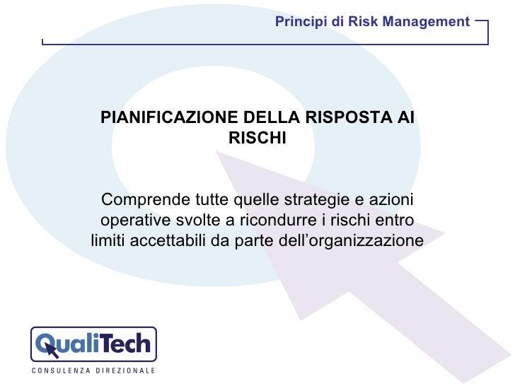 PIANIFICAZIONE DELLA RISPOSTA AI RISCHI Comprende tutte quelle strategie e azioni operative svolte a ricondurre i rischi e...