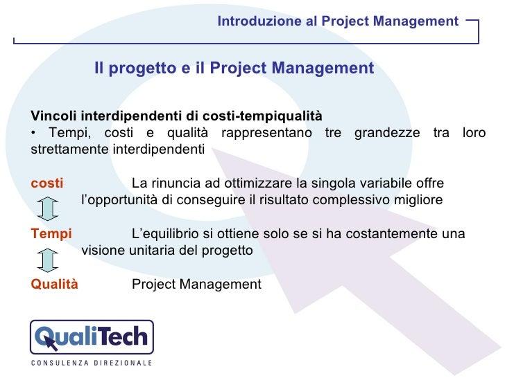 Introduzione al Project Management Il progetto e il Project Management Vincoli interdipendenti di costi-tempiqualità •  Te...