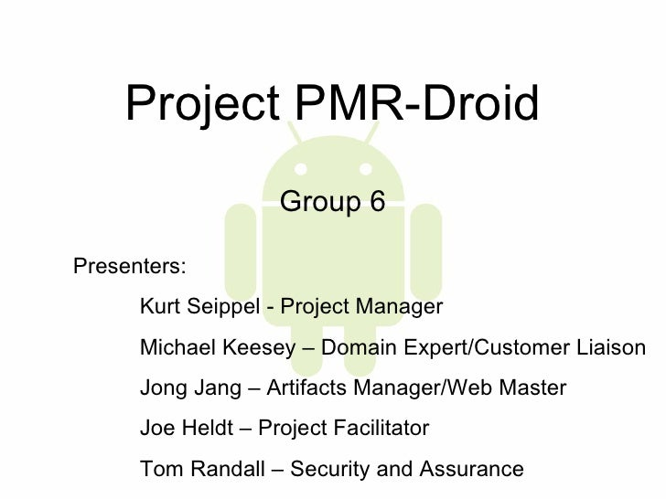 Project PMR-Droid Group 6 Presenters:  Kurt Seippel - Project Manager Michael Keesey – Domain Expert/Customer Liaison Jong...