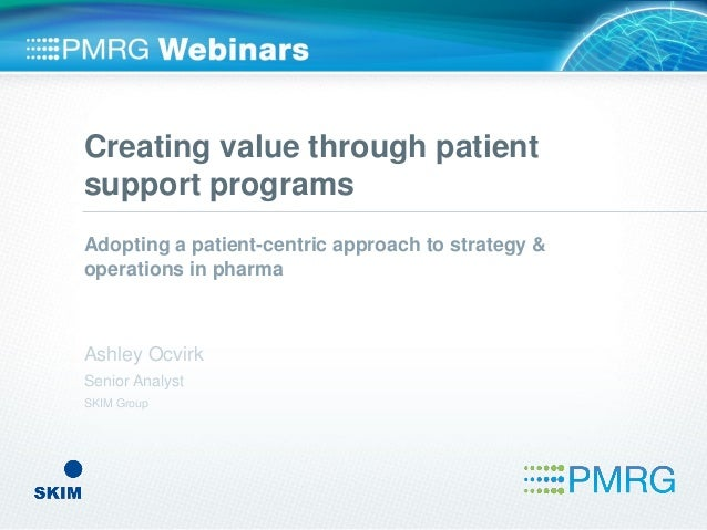 Creating value through patient support programs Adopting a patient-centric approach to strategy & operations in pharma Ash...