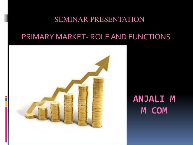 ANJALI M M COM PRIMARY MARKET- ROLE AND FUNCTIONS SEMINAR PRESENTATION