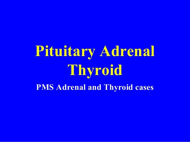 Pituitary Adrenal Thyroid PMS Adrenal and Thyroid cases
