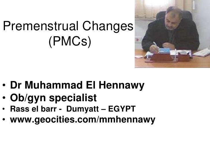 Premenstrual Changes       (PMCs)   • Dr Muhammad El Hennawy • Ob/gyn specialist • Rass el barr - Dumyatt – EGYPT • www.ge...