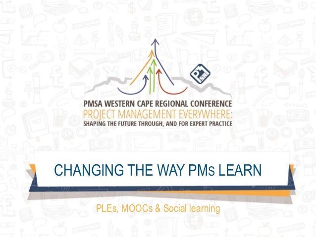CHANGING THE WAY PMS LEARN PLEs, MOOCs & Social learning