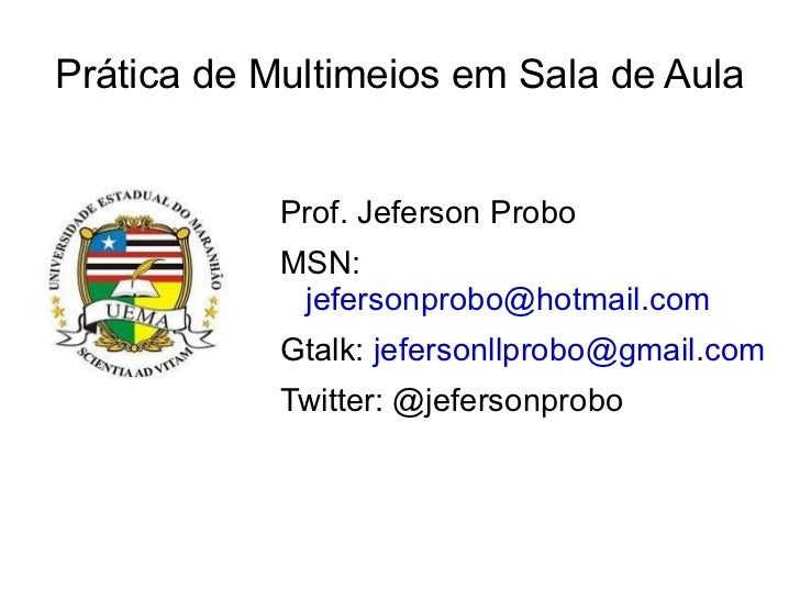 Prática de Multimeios em Sala de Aula Prof. Jeferson Probo MSN:  [email_address] Gtalk:  [email_address]   Twitter: @jefer...
