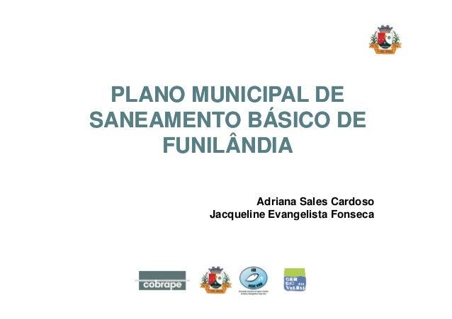 PLANO MUNICIPAL DE  SANEAMENTO BÁSICO DE  FUNILÂNDIA  Adriana Sales Cardoso  Jacqueline Evangelista Fonseca
