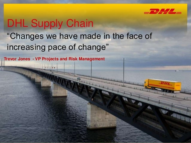 """DHL Supply Chain """"Changes we have made in the face of increasing pace of change"""" Trevor Jones - VP Projects and Risk Manag..."""