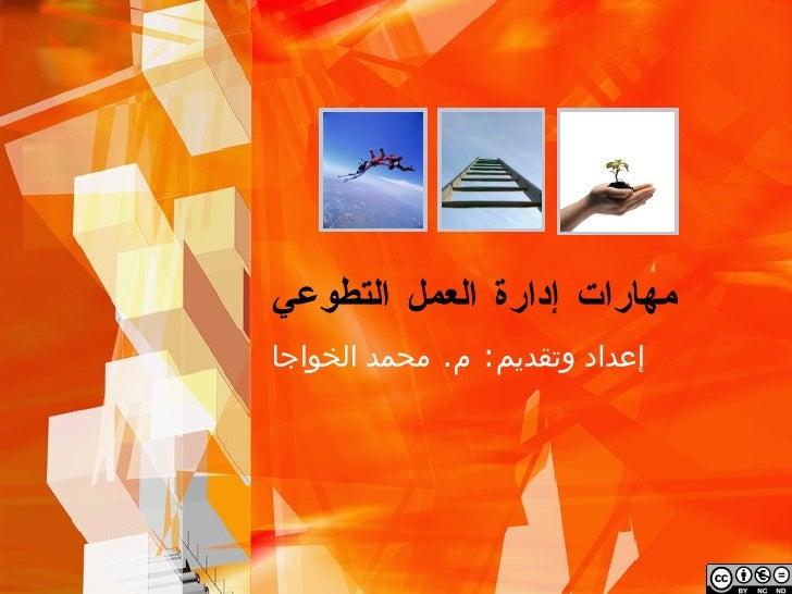 مهارات إدارة العمل التطوعي إعداد وتقديم: م. محمد الخواجا