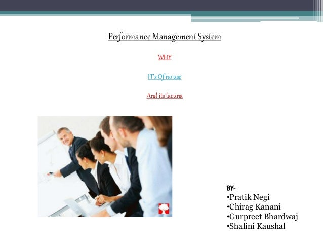 Performance Management System WHY IT's Of no use And its lacuna BY- •Pratik Negi •Chirag Kanani •Gurpreet Bhardwaj •Shalin...