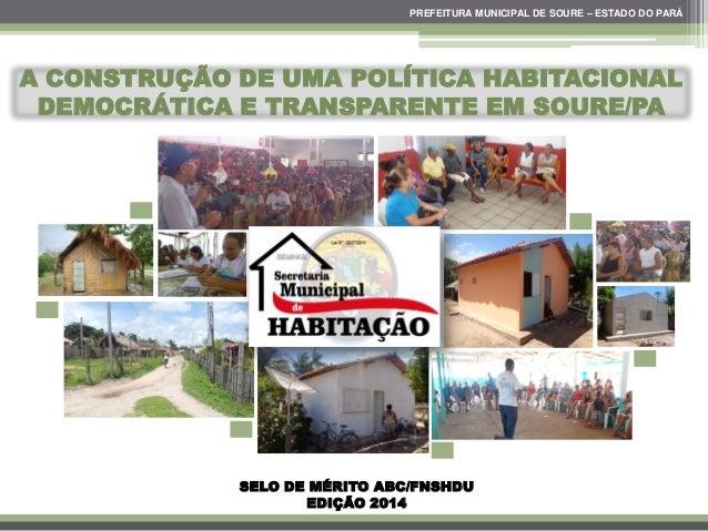 A CONSTRUÇÃO DE UMA POLÍTICA HABITACIONAL DEMOCRÁTICA E TRANSPARENTE EM SOURE/PA PREFEITURA MUNICIPAL DE SOURE – ESTADO DO...