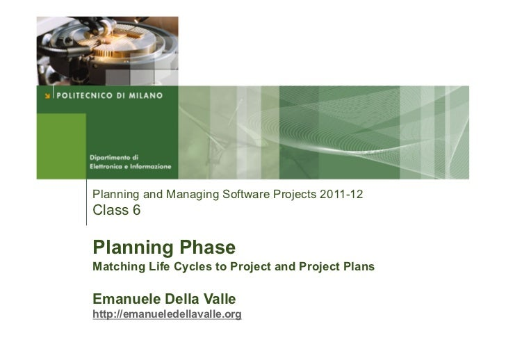 Planning and Managing Software Projects 2011-12Class 6Planning PhaseMatching Life Cycles to Project and Project PlansEmanu...