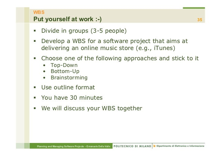 WBSPut yourself at work :-)                                          35§ Divide in groups (3-5 people)§ Develop a WBS ...