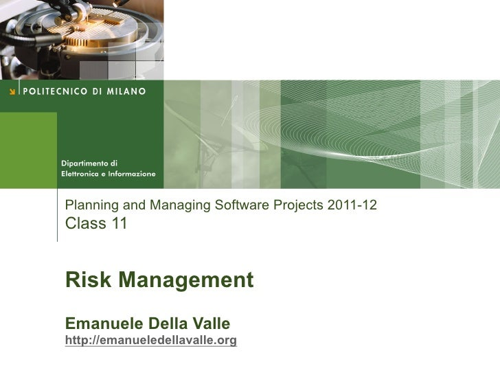 Planning and Managing Software Projects 2011-12Class 11Risk ManagementEmanuele Della Vallehttp://emanueledellavalle.org