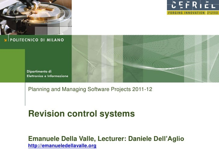 Planning and Managing Software Projects 2011-12Revision control systemsEmanuele Della Valle, Lecturer: Daniele Dell'Aglioh...