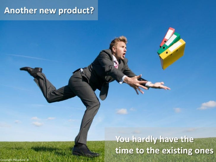 Another new product?                              You hardly have the                          time to the existing ones C...