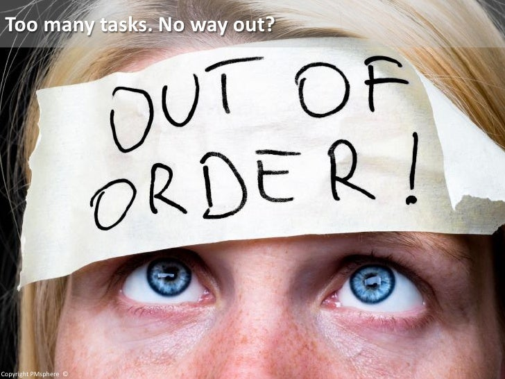 Too many tasks. No way out?     Copyright PMsphere ©