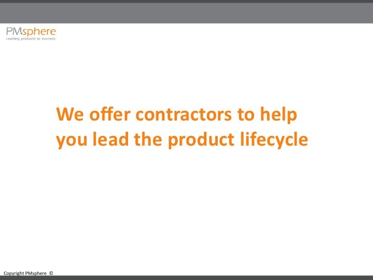 We offer contractors to help                        you lead the product lifecycle     Copyright PMsphere ©