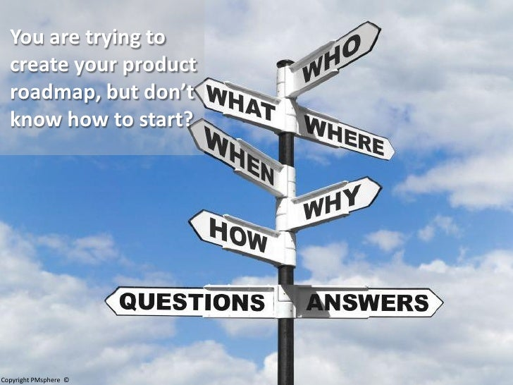 You are trying to   create your product   roadmap, but don't   know how to start?     Copyright PMsphere ©