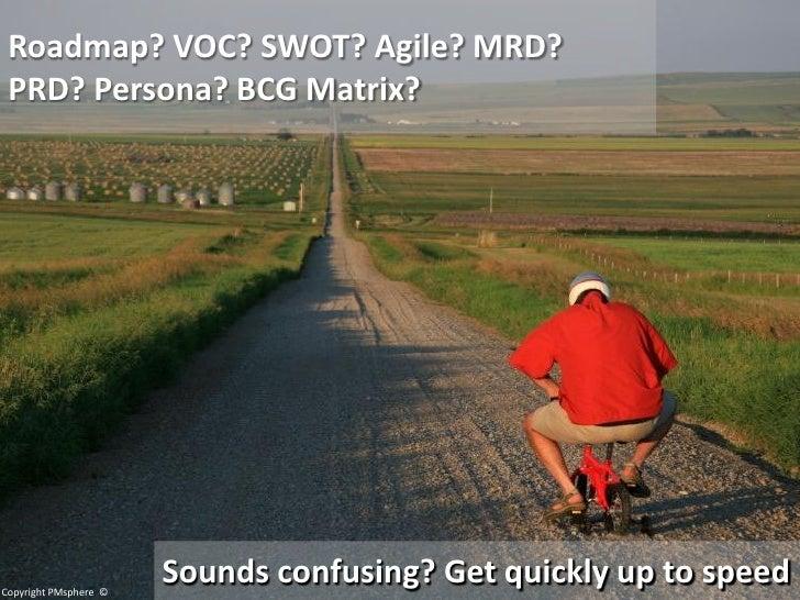 Roadmap? VOC? SWOT? Agile? MRD?  PRD? Persona? BCG Matrix?     Copyright PMsphere ©                        Sounds confusin...