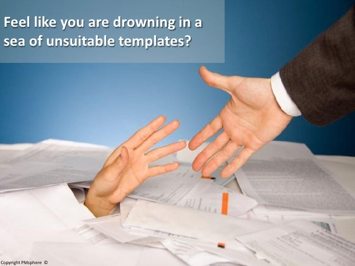 Feel like you are drowning in a  sea of unsuitable templates?     Copyright PMsphere ©