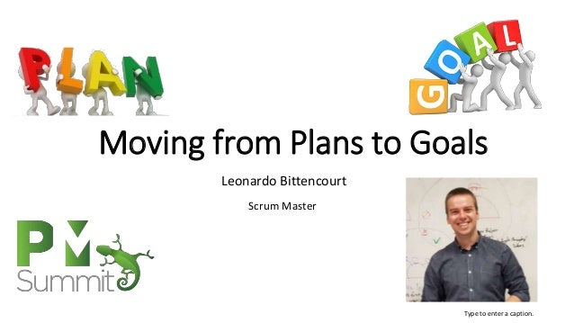 Moving from Plans to Goals Leonardo Bittencourt Scrum Master Type to enter a caption.