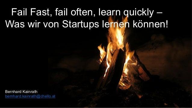 Fail Fast, fail often, learn quickly – Was wir von Startups lernen können! Bernhard Kainrath bernhard.kainrath@chello.at