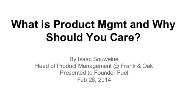 What is Product Mgmt and Why Should You Care? By Isaac Souweine Head of Product Management @ Frank & Oak Presented to Foun...