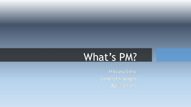 What's PM? Mitsuru Saito General Manager Rakuten.inc