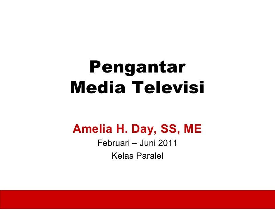PengantarMedia TelevisiAmelia H. Day, SS, ME   Februari – Juni 2011      Kelas Paralel