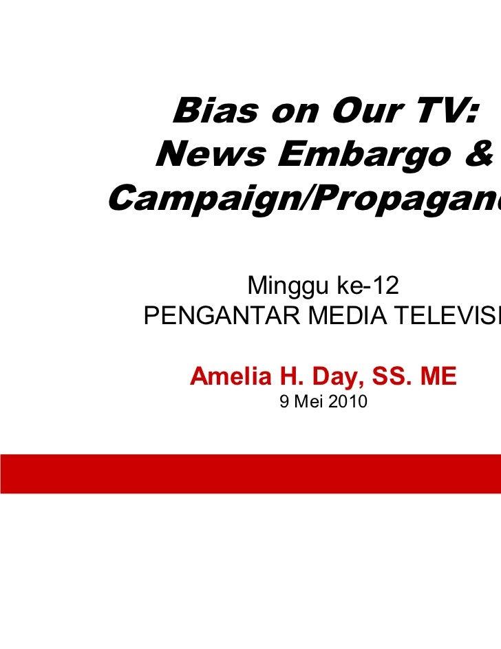 Bias on Our TV:  News Embargo &Campaign/Propaganda       Minggu ke-12 PENGANTAR MEDIA TELEVISI    Amelia H. Day, SS. ME   ...