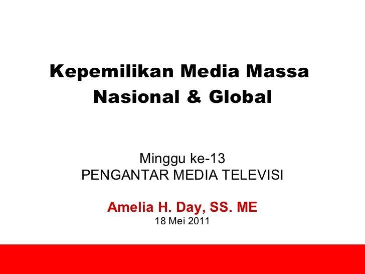 Kepemilikan Media Massa  Nasional & Global Minggu ke-13 PENGANTAR MEDIA TELEVISI Amelia H. Day, SS. ME 18 Mei 2011