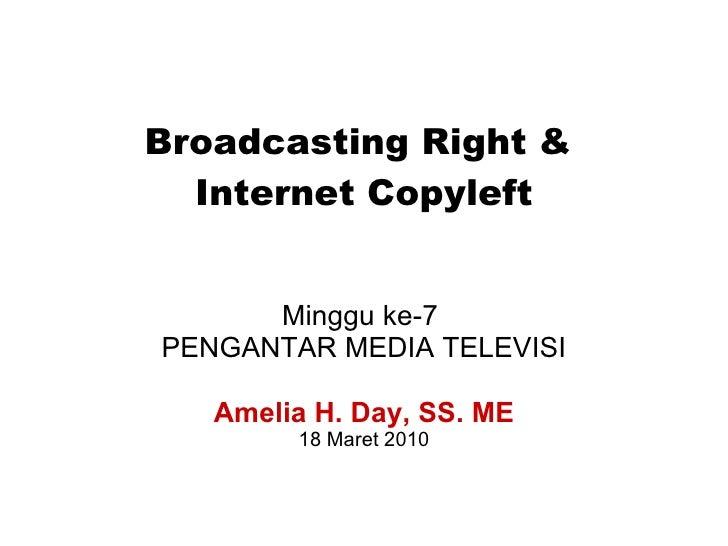Broadcasting Right &  Internet Copyleft Minggu ke-7  PENGANTAR MEDIA TELEVISI Amelia H. Day, SS. ME 18 Maret 2010