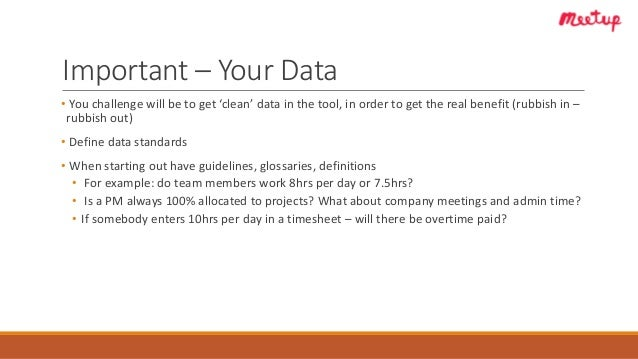 Important – Your Data • You challenge will be to get 'clean' data in the tool, in order to get the real benefit (rubbish i...