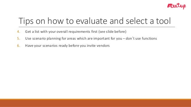 Tips on how to evaluate and select a tool 4. Get a list with your overall requirements first (see slide before) 5. Use sce...