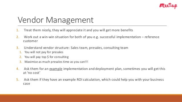 Vendor Management 1. Treat them nicely, they will appreciate it and you will get more benefits 2. Work out a win-win situa...