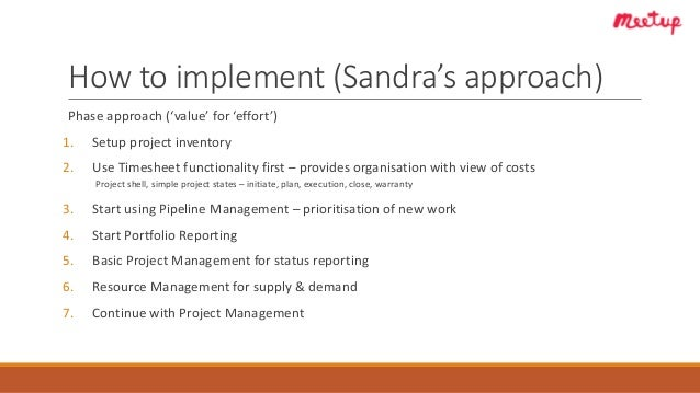 How to implement (Sandra's approach) Phase approach ('value' for 'effort') 1. Setup project inventory 2. Use Timesheet fun...